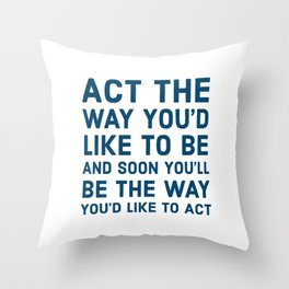 Act the way you'd like to be and soon you'll be the way you'd like to act Throw Pillow