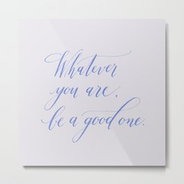 Whatever you are be a good one Metal Print
