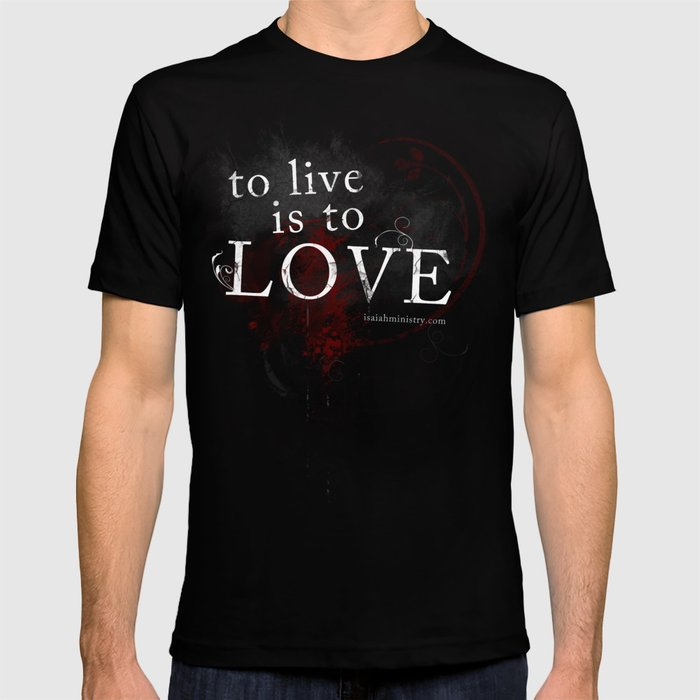 To Live is to Love T-shirt