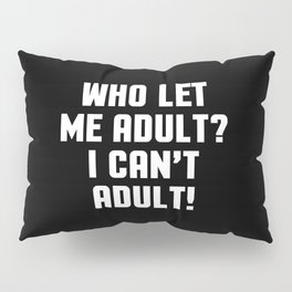 Who Let Me Adult Funny Quote Pillow Sham