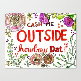 Cash Me Outside Howbow Dat? Canvas Print