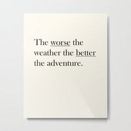 The worse the weather the better the adventure (Quote) Metal Print