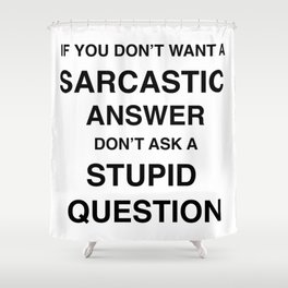 if you don't want a sarcastic answer don't ask a stupid question Shower Curtain
