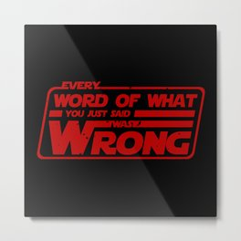 Every word of what you just said...was wrong Metal Print