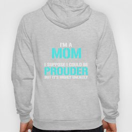 I'm a Mom Highly Unlikely I'll Be Prouder T-shirt Hoody