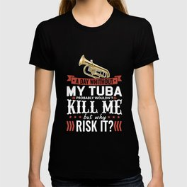 a day whithout my tuba probably wouldn_t kill me but why risk it music T-shirt