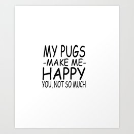 My Pugs Make Me Happy You, Not So Much Art Print