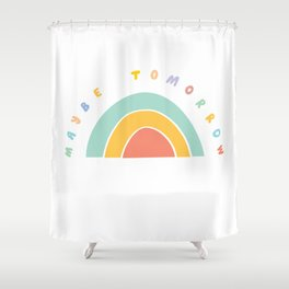 Maybe Tomorrow Shower Curtain