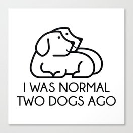 I Was Normal Two Dogs Ago Canvas Print