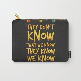 They don't know that we know Carry-All Pouch