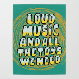 Loud Music And All The Toys We Need Poster