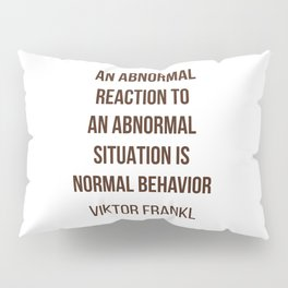 Viktor Frankl Quote -  AN ABNORMAL REACTION TO AN ABNORMAL SITUATION IS NORMAL BEHAVIOR Pillow Sham