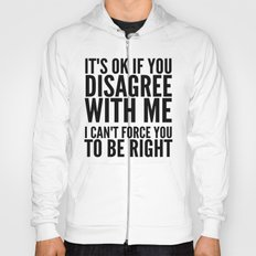 IT'S OK IF YOU DISAGREE WITH ME I CAN'T FORCE YOU TO BE RIGHT Hoody