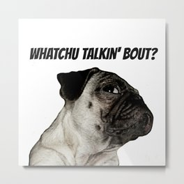 Whatchu Talkin' Bout? Metal Print