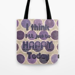 I Think I'll Just be Happy Today Tote Bag