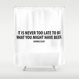 It is never too late to be what you might have been. George Eliot Shower Curtain
