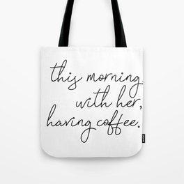 this morning, with her, having coffee. Tote Bag