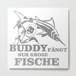 Buddy fängt nur große Fische FUNNY Metal Print