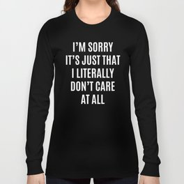 I'M SORRY IT'S JUST THAT I LITERALLY DON'T CARE AT ALL (Black & White) Long Sleeve T-shirt