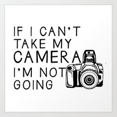 If I can't take my camera, I'm not going Art Print