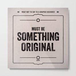 "What not to say to a graphic designer. - ""Something original"" Metal Print"