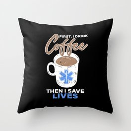 First I Drink Coffee Then I Save Lives Throw Pillow