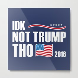 IDK Not Trump Tho 2016 Metal Print