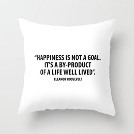 Happiness is not a goal. It's a by-product of a life well lived. Eleanor Roosevelt Throw Pillow