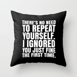 There's No Need To Repeat Yourself. I Ignored You Just Fine the First Time. (Black & White) Throw Pillow