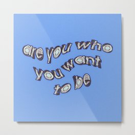 are you who you want to be Metal Print