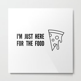 I'm Just Here For The Food Metal Print