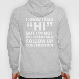 I Know I Said Hi But I'm Not Prepared For A Follow Up Conversation (Black) Hoody