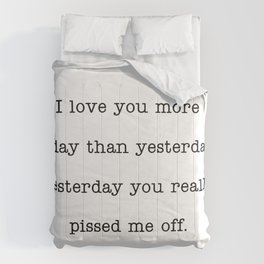 I love you more than yesterday. Yesterday you really pissed me off. Comforters