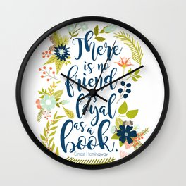 There is no friend as loyal as a book. Ernest Hemingway. Wall Clock