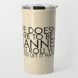 Life doesn't have to be so planned. Just roll with it and let it happen. Travel Mug