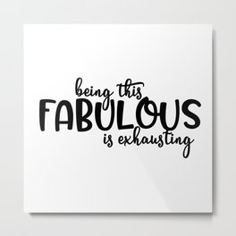 Being this Fabulous is Exhausting Metal Print