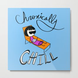 Chronically Chill Metal Print