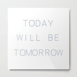 Today Will Be Tomorrow Metal Print