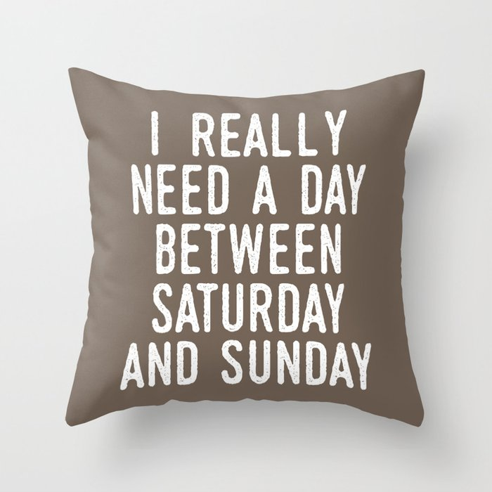 I Really Need A Day Between Saturday And Sunday Brown Throw Pillow