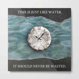 Time Is Just Like Water. It Should Never Be Wasted. Metal Print