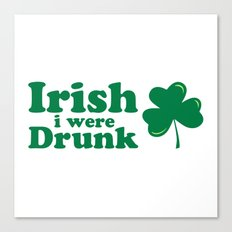 Irish I Were Drunk Funny Quote Canvas Print