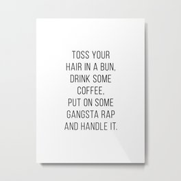 Toss Your Hair In A Bun, Drink Some Coffee, Put On Some Gangsta Rap and Handle It Minimal Metal Print