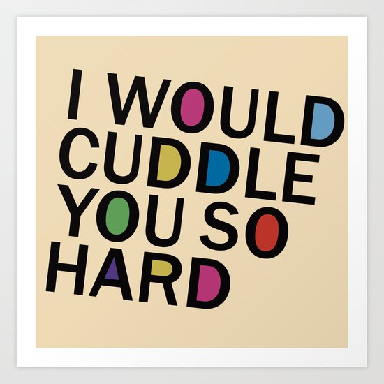 I Would Cuddle You So Hard  Art Print
