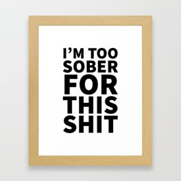 I'm Too Sober For This Shit Framed Art Print