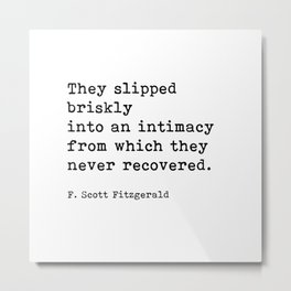 They Slipped Briskly Into An Intimacy, F. Scott Fitzgerald Quote Metal Print