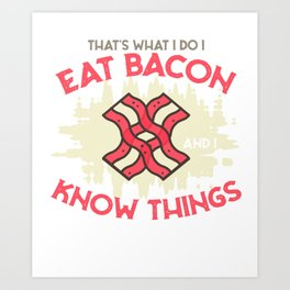 I eat bacon and I know things Art Print
