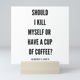 Albert Camus Quote   Should I kill Myself Or Have  A Cup Of Coffee Mini Art Print