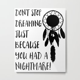 Don't stop dreaming just because you had a nightmare Metal Print