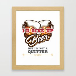 Beer Drinker Gift I'd Give Up Beer But I'm Not a Quitter Gift Framed Art Print