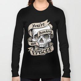 You're Having an Episode Long Sleeve T-shirt